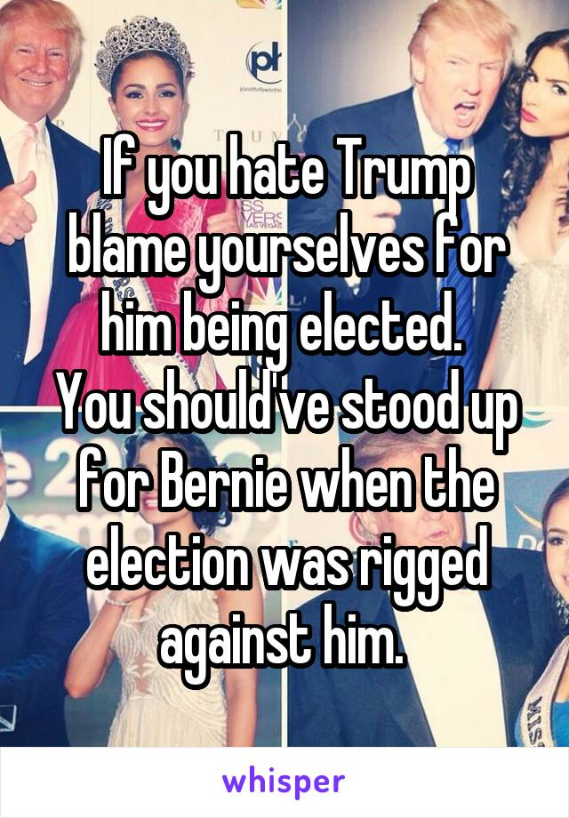 If you hate Trump blame yourselves for him being elected.  You should've stood up for Bernie when the election was rigged against him.