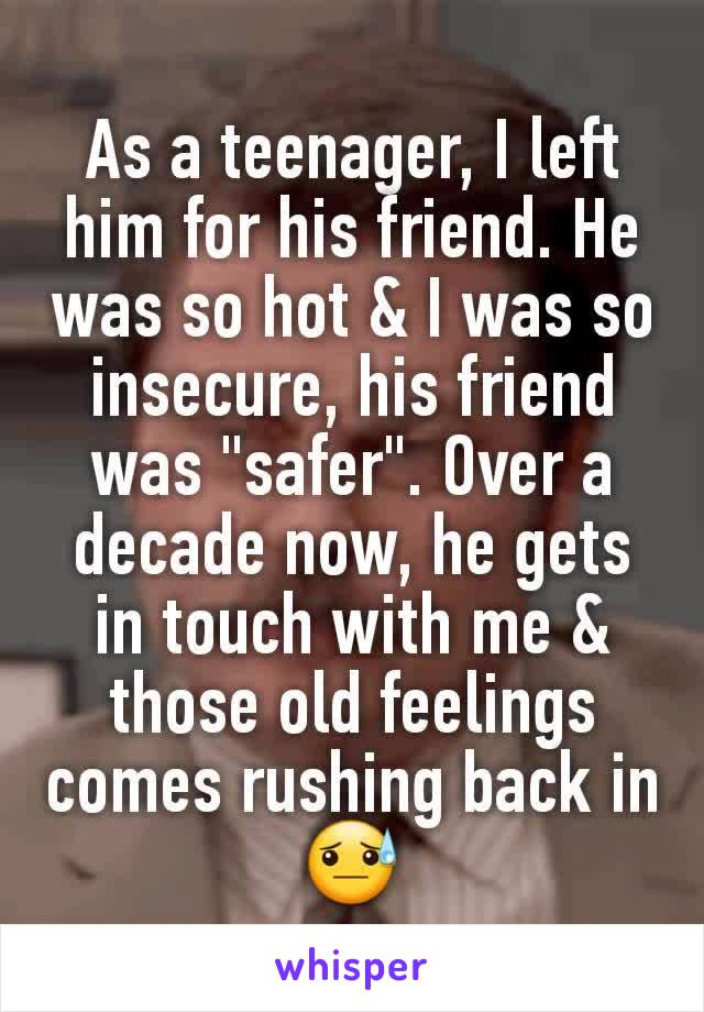 """As a teenager, I left him for his friend. He was so hot & I was so insecure, his friend was """"safer"""". Over a decade now, he gets in touch with me & those old feelings comes rushing back in😓"""