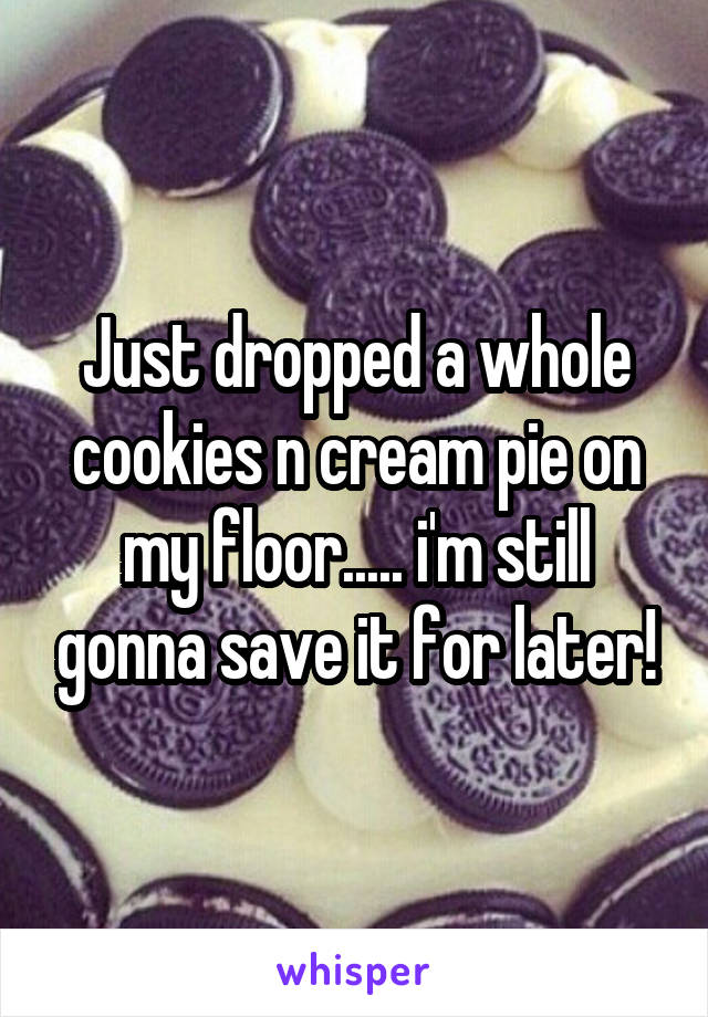 Just dropped a whole cookies n cream pie on my floor..... i'm still gonna save it for later!