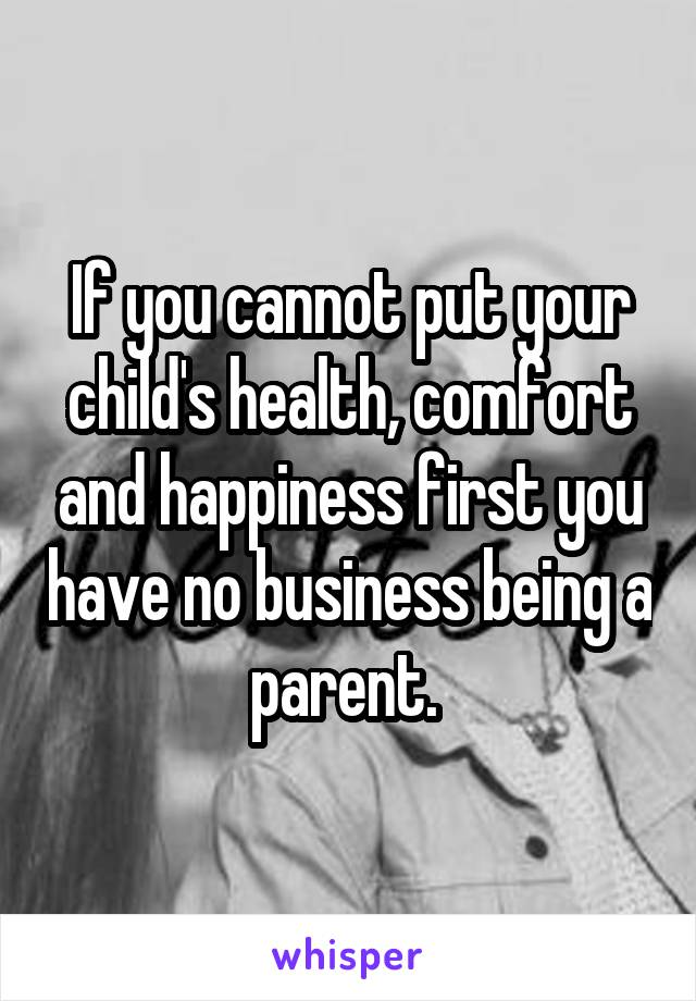 If you cannot put your child's health, comfort and happiness first you have no business being a parent.