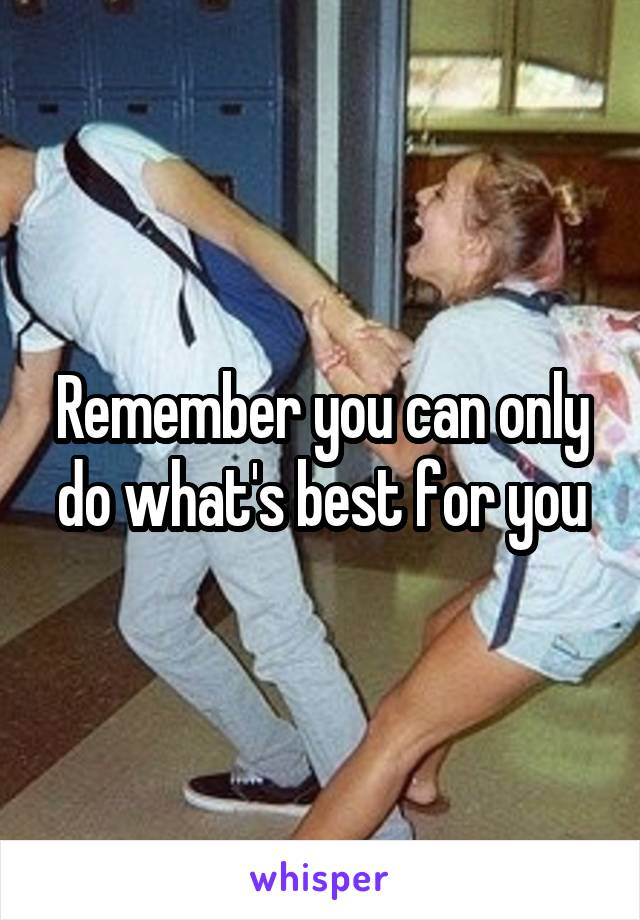 Remember you can only do what's best for you