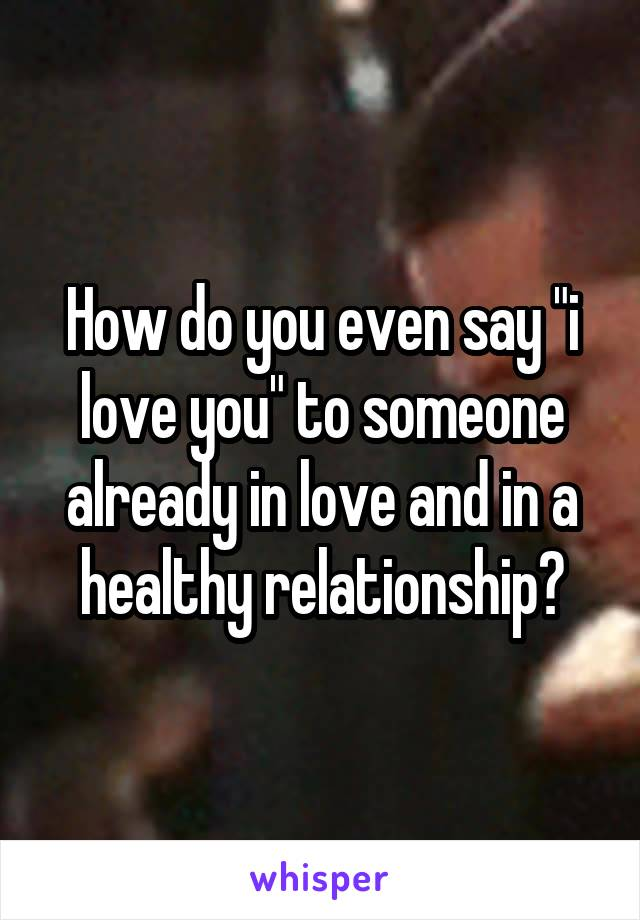 """How do you even say """"i love you"""" to someone already in love and in a healthy relationship?"""