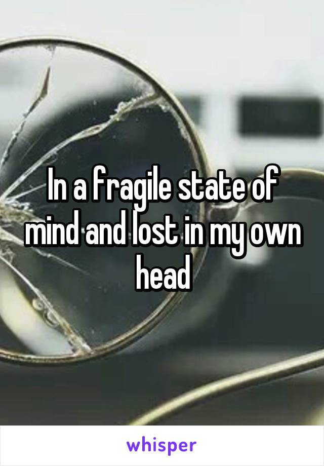 In a fragile state of mind and lost in my own head