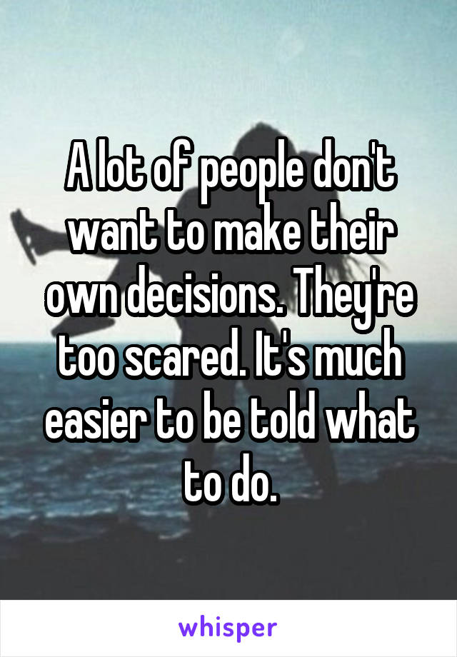 A lot of people don't want to make their own decisions. They're too scared. It's much easier to be told what to do.