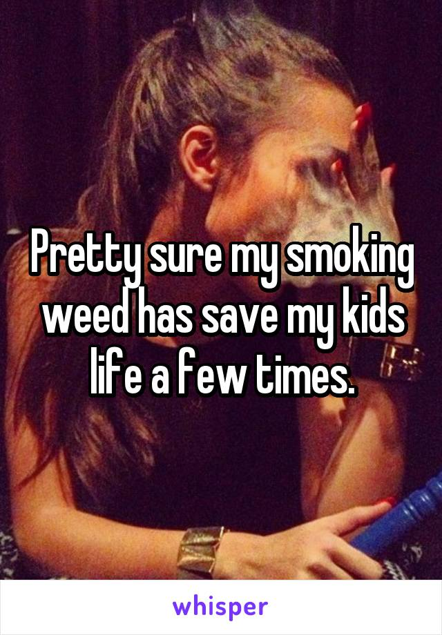 Pretty sure my smoking weed has save my kids life a few times.