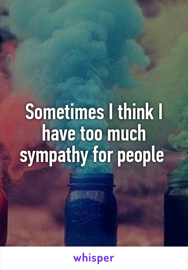 Sometimes I think I have too much sympathy for people