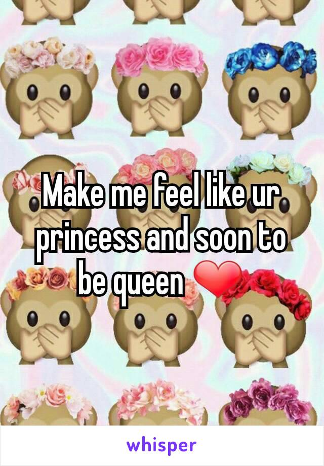 Make me feel like ur princess and soon to be queen ❤