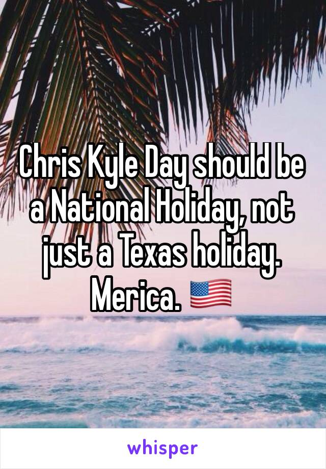 Chris Kyle Day should be a National Holiday, not just a Texas holiday. Merica. 🇺🇸