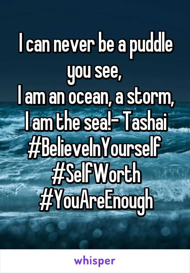 I can never be a puddle you see,  I am an ocean, a storm, I am the sea!- Tashai #BelieveInYourself  #SelfWorth #YouAreEnough