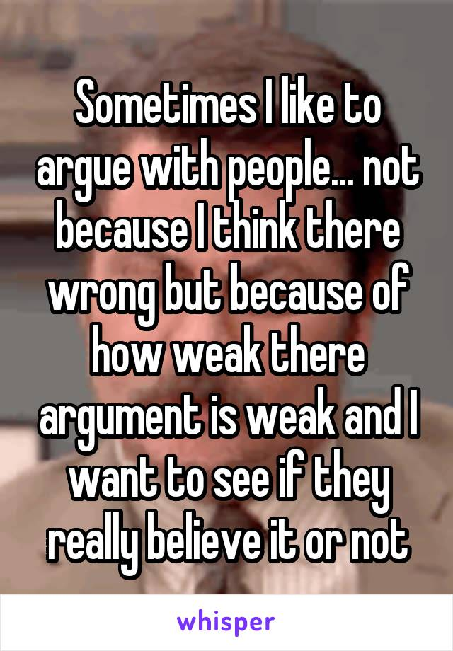 Sometimes I like to argue with people... not because I think there wrong but because of how weak there argument is weak and I want to see if they really believe it or not