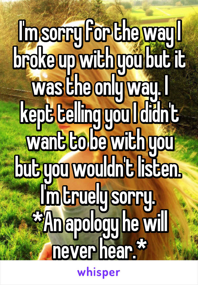 I'm sorry for the way I broke up with you but it was the only way. I kept telling you I didn't want to be with you but you wouldn't listen.  I'm truely sorry.  *An apology he will never hear.*