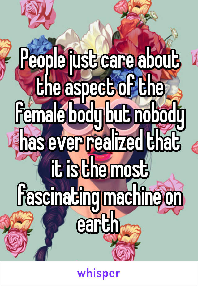 People just care about the aspect of the female body but nobody has ever realized that it is the most fascinating machine on earth