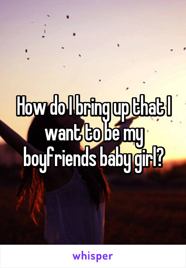 How do I bring up that I want to be my boyfriends baby girl?