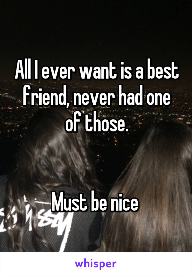 All I ever want is a best friend, never had one of those.   Must be nice