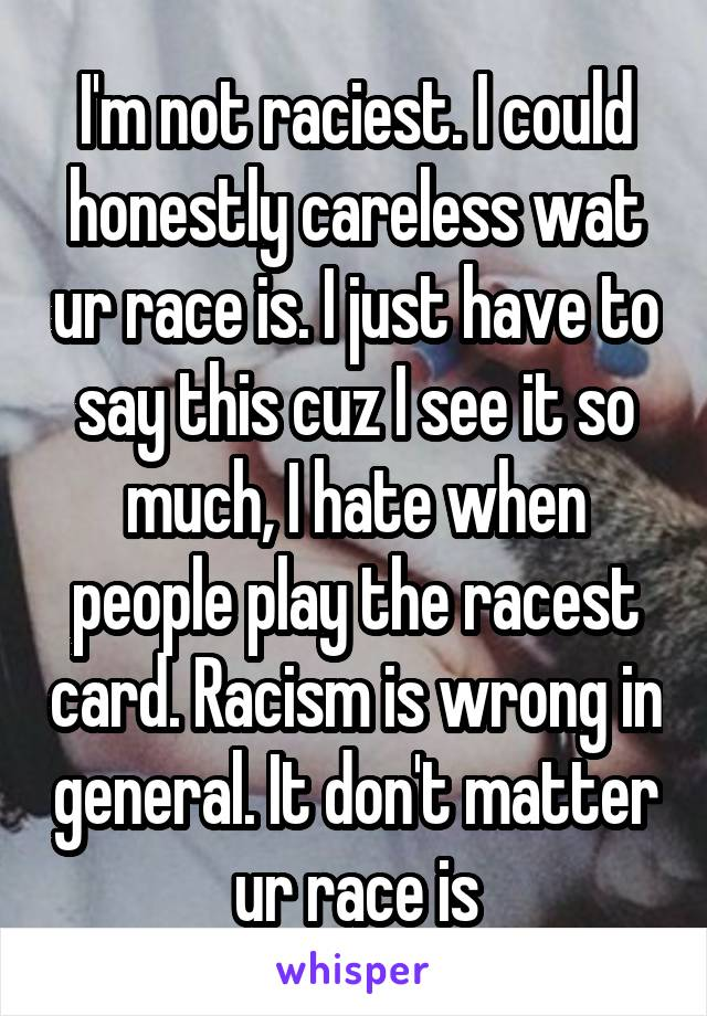 I'm not raciest. I could honestly careless wat ur race is. I just have to say this cuz I see it so much, I hate when people play the racest card. Racism is wrong in general. It don't matter ur race is