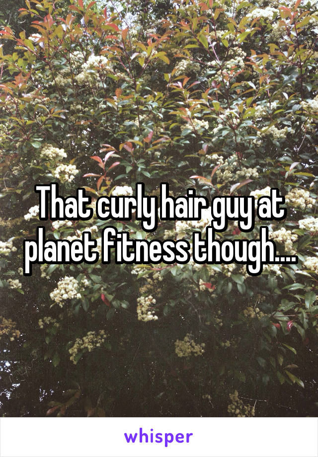 That curly hair guy at planet fitness though....