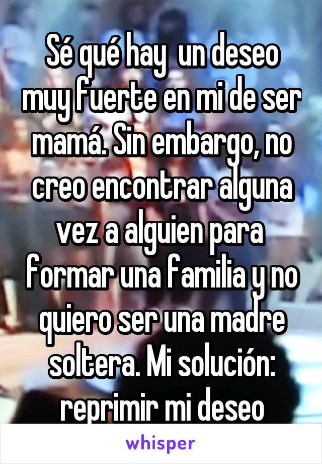 Sé qué hay  un deseo muy fuerte en mi de ser mamá. Sin embargo, no creo encontrar alguna vez a alguien para  formar una familia y no quiero ser una madre soltera. Mi solución: reprimir mi deseo