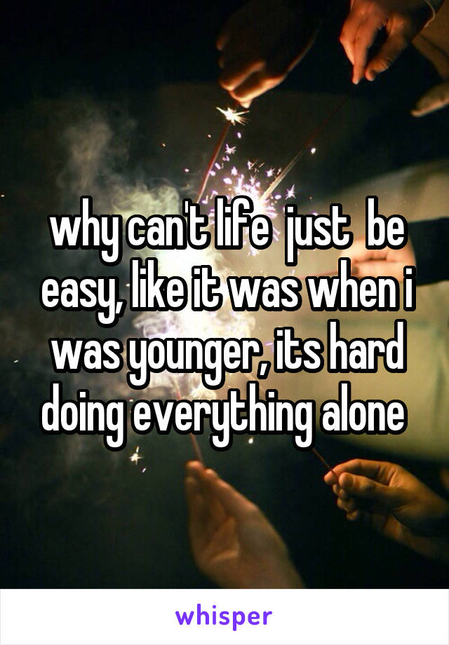 why can't life  just  be easy, like it was when i was younger, its hard doing everything alone