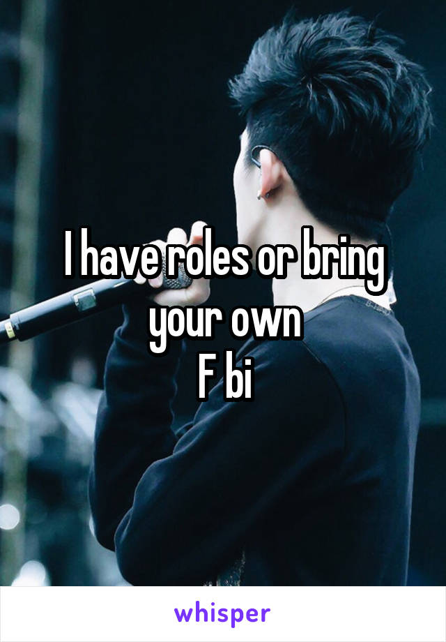 I have roles or bring your own F bi