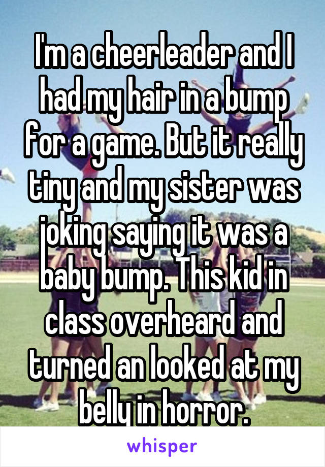 I'm a cheerleader and I had my hair in a bump for a game. But it really tiny and my sister was joking saying it was a baby bump. This kid in class overheard and turned an looked at my belly in horror.