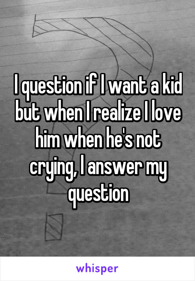 I question if I want a kid but when I realize I love him when he's not crying, I answer my question