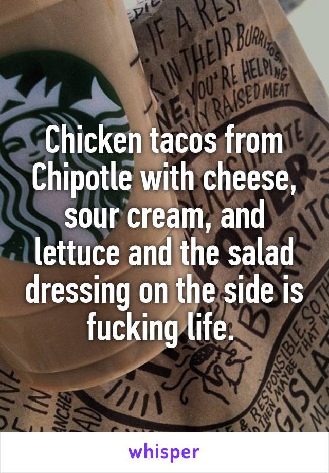 Chicken tacos from Chipotle with cheese, sour cream, and lettuce and the salad dressing on the side is fucking life.