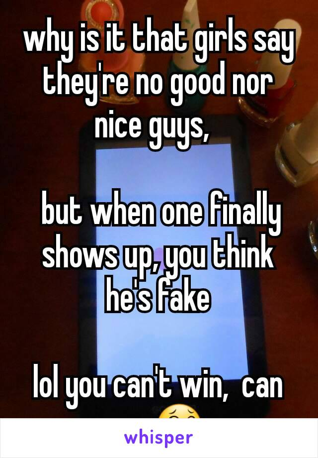 why is it that girls say they're no good nor nice guys,     but when one finally shows up, you think he's fake  lol you can't win,  can you😂