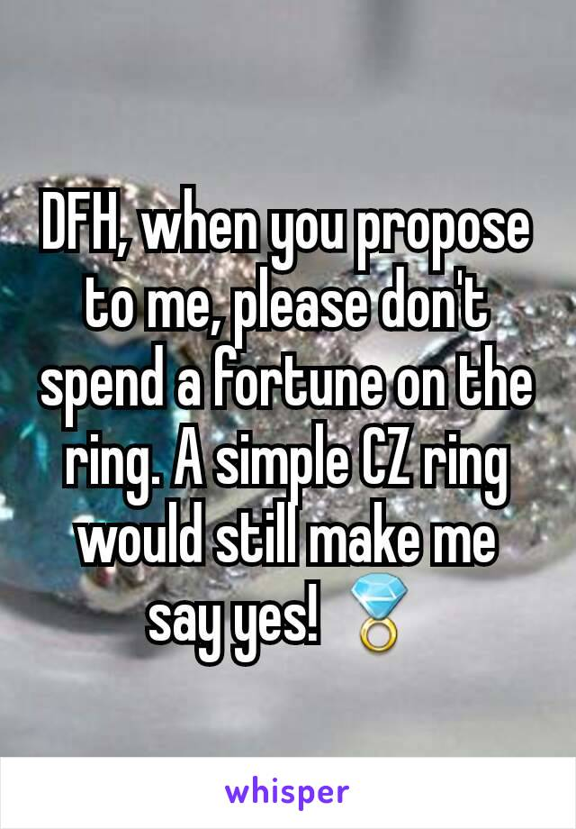 DFH, when you propose to me, please don't spend a fortune on the ring. A simple CZ ring would still make me say yes! 💍