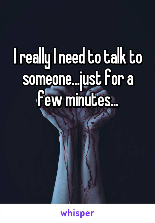 I really I need to talk to someone...just for a few minutes...