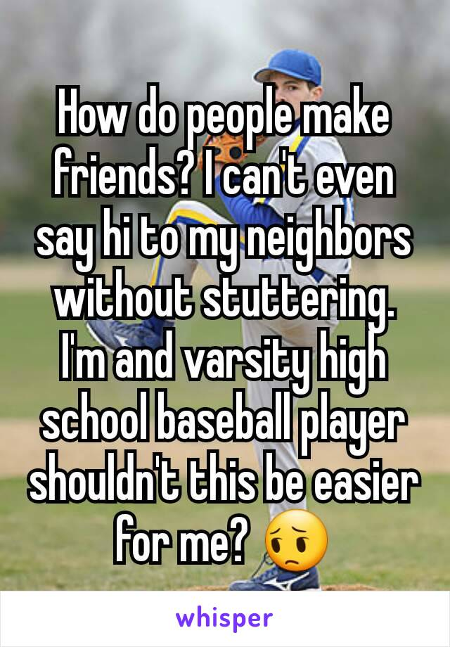 How do people make friends? I can't even say hi to my neighbors without stuttering. I'm and varsity high school baseball player shouldn't this be easier for me? 😔