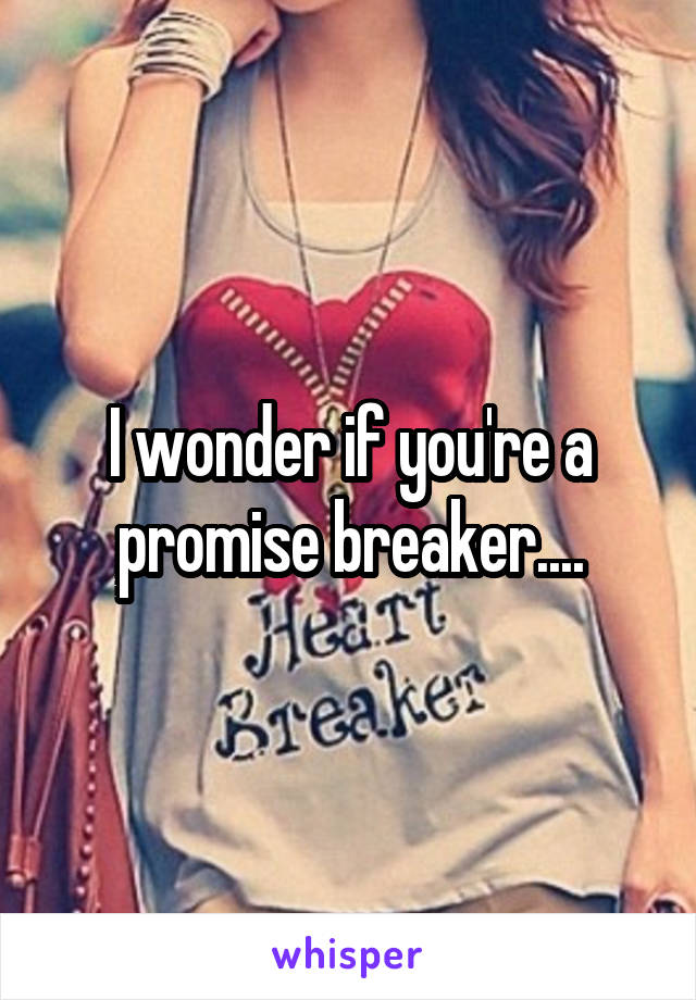 I wonder if you're a promise breaker....