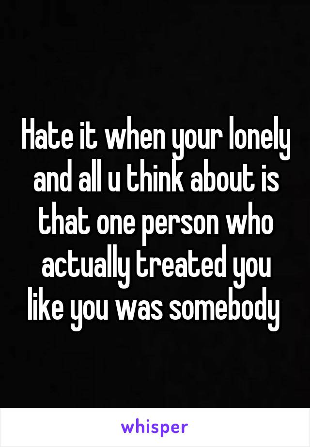 Hate it when your lonely and all u think about is that one person who actually treated you like you was somebody