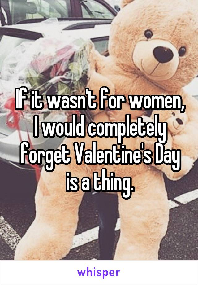 If it wasn't for women, I would completely forget Valentine's Day is a thing.