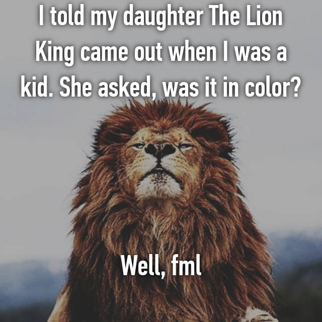 I told my daughter The Lion King came out when I was a kid. She asked, was it in color?     Well, fml