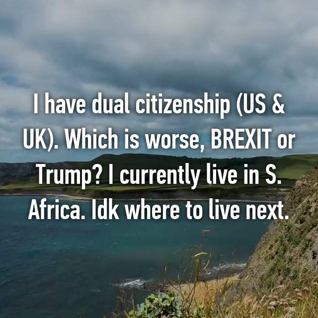 I have dual citizenship (US & UK). Which is worse, BREXIT or Trump? I currently live in S. Africa. Idk where to live next. 😂😭🙈