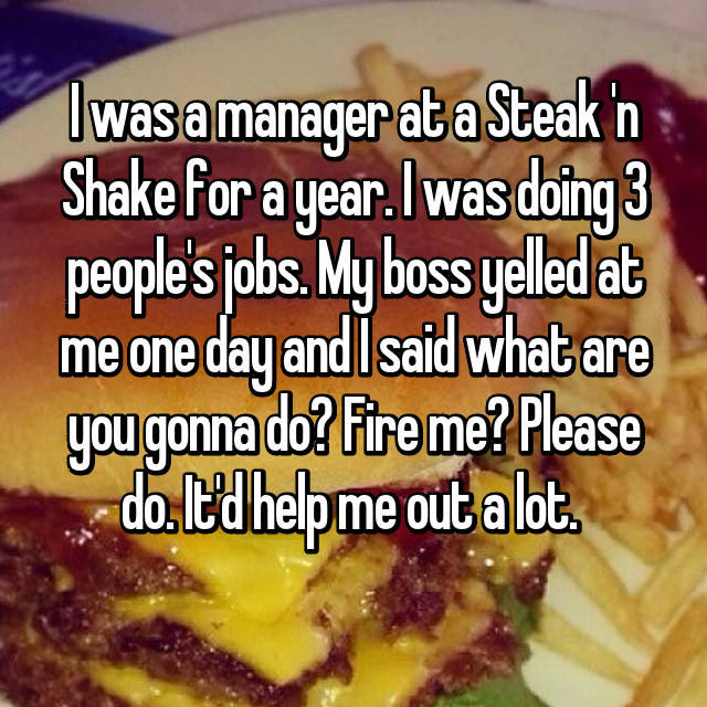 I was a manager at a Steak 'n Shake for a year. I was doing 3 people's jobs. My boss yelled at me one day and I said what are you gonna do? Fire me? Please do. It'd help me out a lot.  😂😂😂