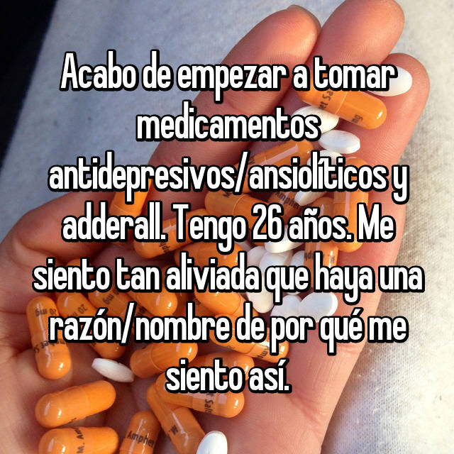 Acabo de empezar a tomar medicamentos antidepresivos/ansiolíticos y adderall. Tengo 26 años. Me siento tan aliviada que haya una razón/nombre de por qué me siento así.