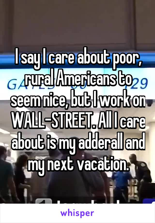 I say I care about poor, rural Americans to seem nice, but I work on WALL-STREET. All I care about is my adderall and my next vacation.