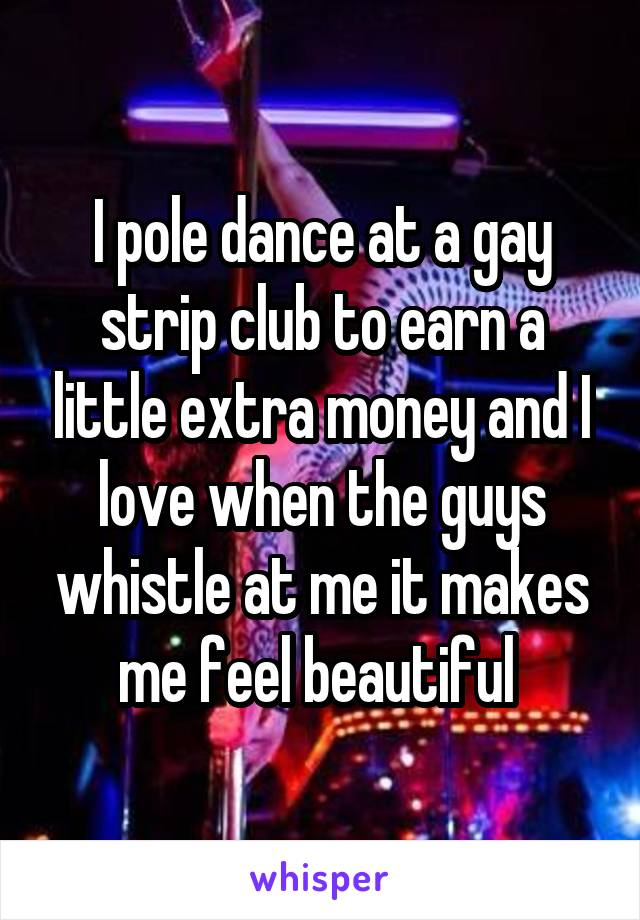 I pole dance at a gay strip club to earn a little extra money and I ...