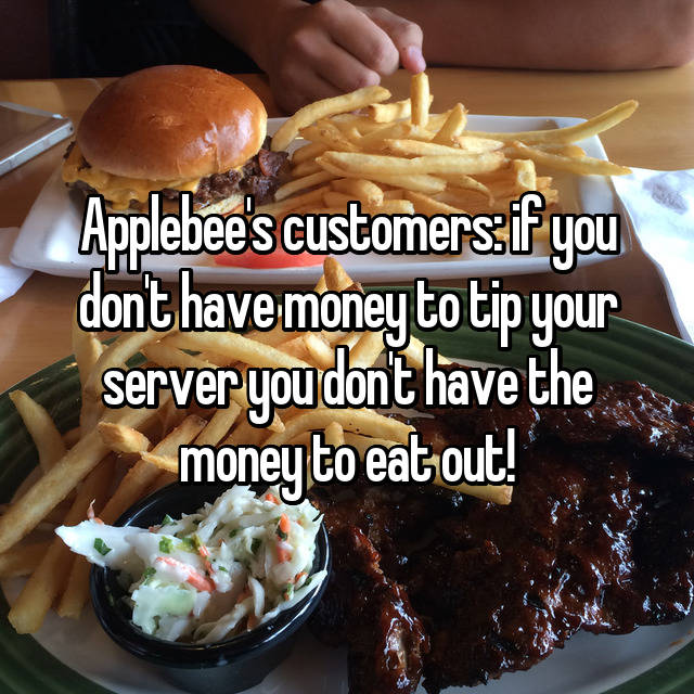 Applebee's customers: if you don't have money to tip your server you don't have the money to eat out!
