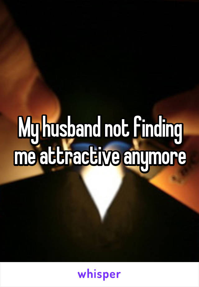My husband not finding me attractive anymore