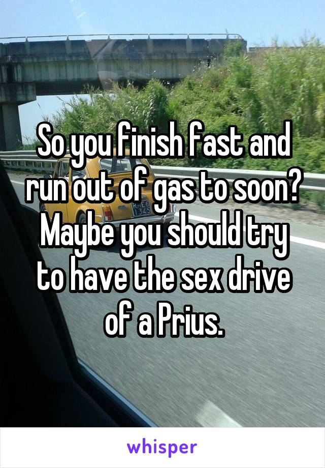 So You Finish Fast And Run Out Of Gas To Soon