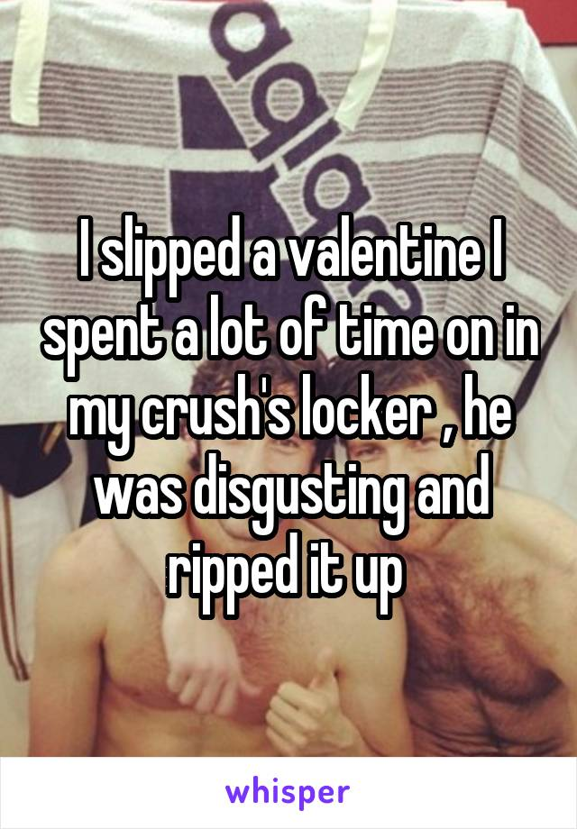 I slipped a valentine I spent a lot of time on in my crush's locker , he was disgusting and ripped it up