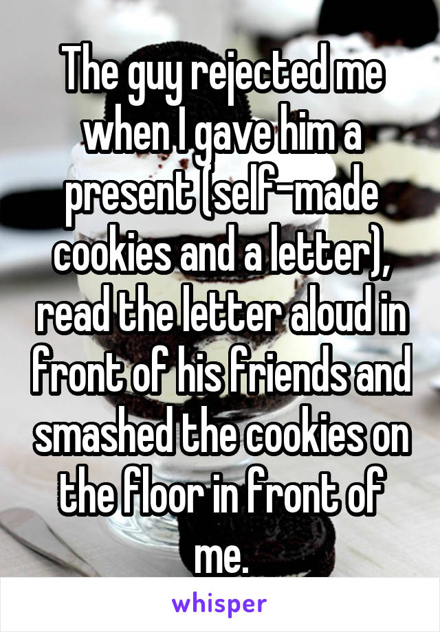 The guy rejected me when I gave him a present (self-made cookies and a letter), read the letter aloud in front of his friends and smashed the cookies on the floor in front of me.