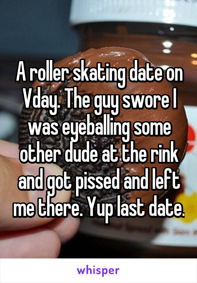 A roller skating date on Vday. The guy swore I was eyeballing some other dude at the rink and got pissed and left me there. Yup last date.