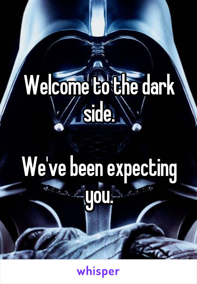 Welcome To The Dark Side We Ve Been Expecting You