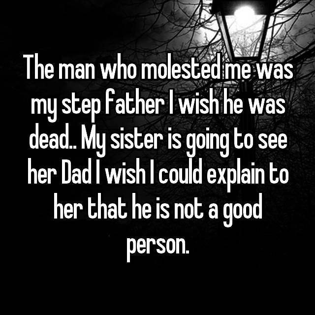 The man who molested me was my step father I wish he was dead.. My sister is going to see her Dad I wish I could explain to her that he is not a good person.