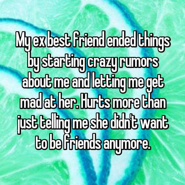 My ex best friend ended things by starting crazy rumors about me and letting me get mad at her. Hurts more than just telling me she didn't want to be friends anymore.