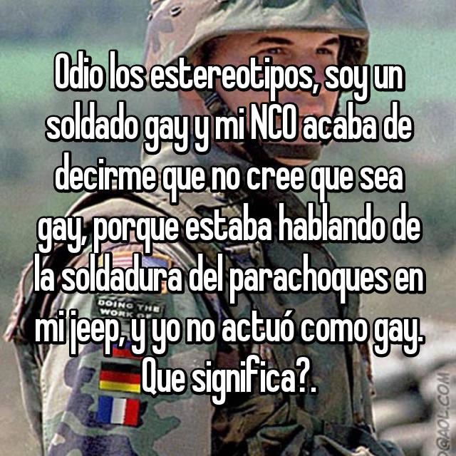 Odio los estereotipos, soy un soldado gay y mi NCO acaba de decirme que no cree que sea gay, porque estaba hablando de la soldadura del parachoques en mi jeep, y yo no actuó como gay. Que significa?.