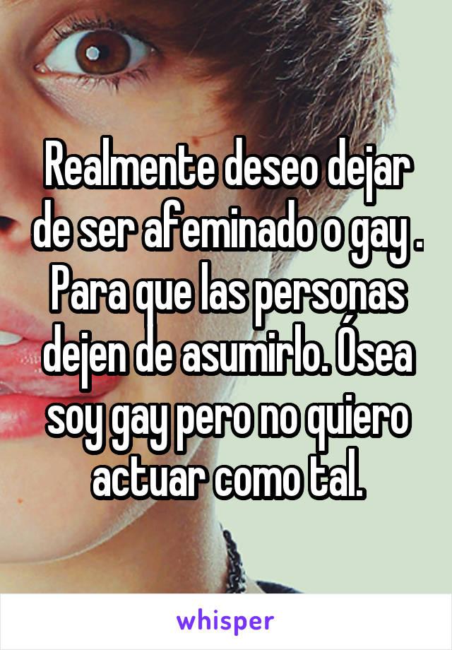 Realmente deseo dejar de ser afeminado o gay . Para que las personas dejen de asumirlo. Ósea soy gay pero no quiero actuar como tal.